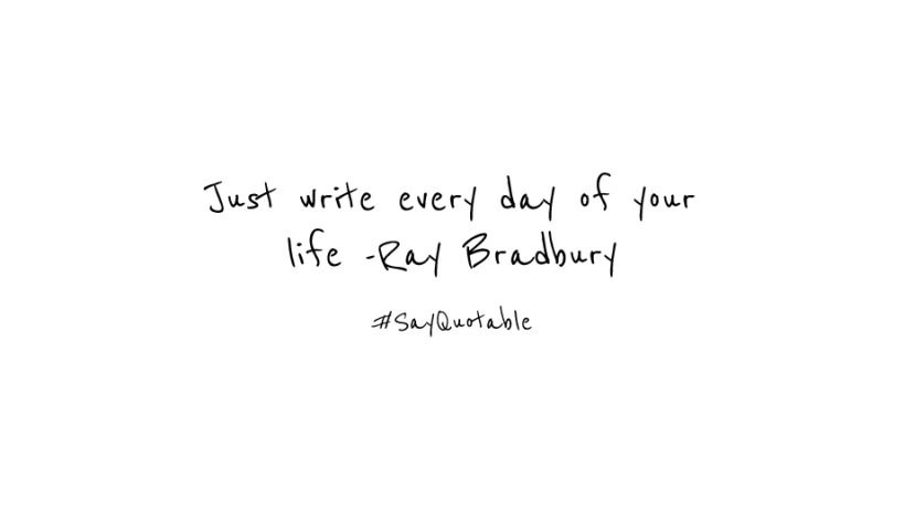 just write every day of your life ray bradbury